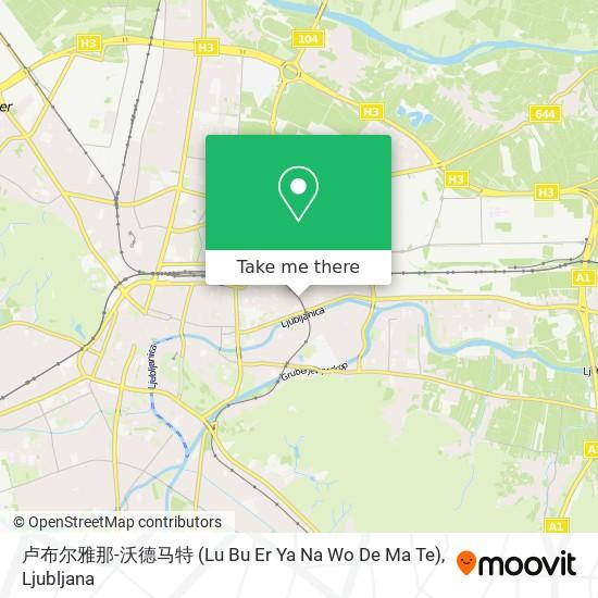 卢布尔雅那-沃德马特 (Lu Bu Er Ya Na Wo De Ma Te) map