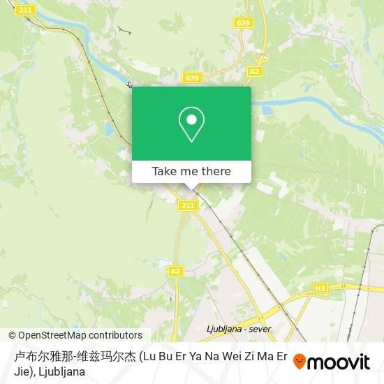 卢布尔雅那-维兹玛尔杰 (Lu Bu Er Ya Na Wei Zi Ma Er Jie) map
