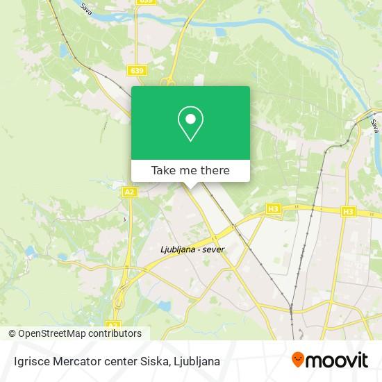 Igrisce Mercator center Siska map